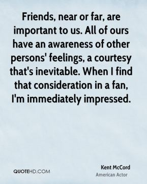 Kent McCord - Friends, near or far, are important to us. All of ours have an awareness of other persons' feelings, a courtesy that's inevitable. When I find that consideration in a fan, I'm immediately impressed.