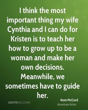I think the most important thing my wife Cynthia and I can do for Kristen is to teach her how to grow up to be a woman and make her own decisions. Meanwhile, we sometimes have to guide her.