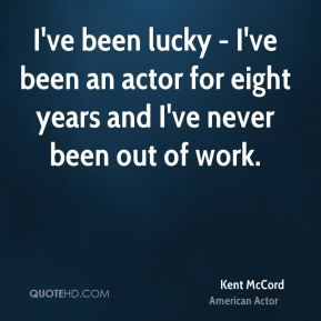 I've been lucky - I've been an actor for eight years and I've never been out of work.
