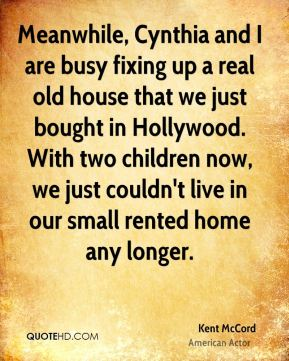 Kent McCord - Meanwhile, Cynthia and I are busy fixing up a real old house that we just bought in Hollywood. With two children now, we just couldn't live in our small rented home any longer.