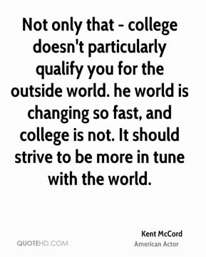 Not only that - college doesn't particularly qualify you for the outside world. he world is changing so fast, and college is not. It should strive to be more in tune with the world.