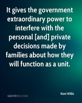 Kent Willis  - It gives the government extraordinary power to interfere with the personal [and] private decisions made by families about how they will function as a unit.