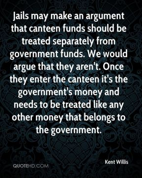 Kent Willis  - Jails may make an argument that canteen funds should be treated separately from government funds. We would argue that they aren't. Once they enter the canteen it's the government's money and needs to be treated like any other money that belongs to the government.