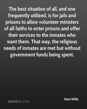 Kent Willis  - The best situation of all, and one frequently utilized, is for jails and prisons to allow volunteer ministers of all faiths to enter prisons and offer their services to the inmates who want them. That way, the religious needs of inmates are met but without government funds being spent.