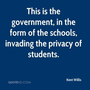 Kent Willis  - This is the government, in the form of the schools, invading the privacy of students.