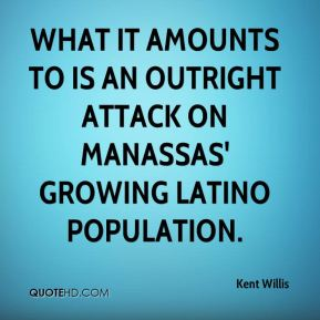 Kent Willis  - What it amounts to is an outright attack on Manassas' growing Latino population.