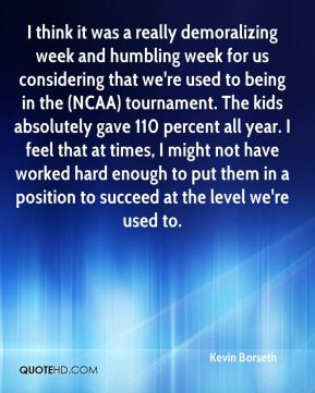 Kevin Borseth  - I think it was a really demoralizing week and humbling week for us considering that we're used to being in the (NCAA) tournament. The kids absolutely gave 110 percent all year. I feel that at times, I might not have worked hard enough to put them in a position to succeed at the level we're used to.