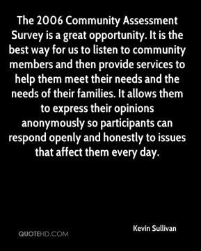 Kevin Sullivan  - The 2006 Community Assessment Survey is a great opportunity. It is the best way for us to listen to community members and then provide services to help them meet their needs and the needs of their families. It allows them to express their opinions anonymously so participants can respond openly and honestly to issues that affect them every day.