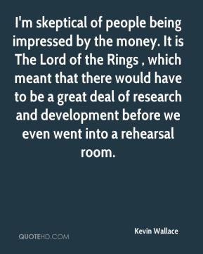 Kevin Wallace  - I'm skeptical of people being impressed by the money. It is The Lord of the Rings , which meant that there would have to be a great deal of research and development before we even went into a rehearsal room.