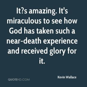 Kevin Wallace  - It?s amazing. It's miraculous to see how God has taken such a near-death experience and received glory for it.