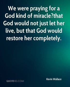 Kevin Wallace  - We were praying for a God kind of miracle?that God would not just let her live, but that God would restore her completely.