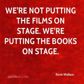 Kevin Wallace  - We're not putting the films on stage. We're putting the books on stage.
