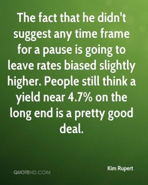Kim Rupert  - The fact that he didn't suggest any time frame for a pause is going to leave rates biased slightly higher. People still think a yield near 4.7% on the long end is a pretty good deal.