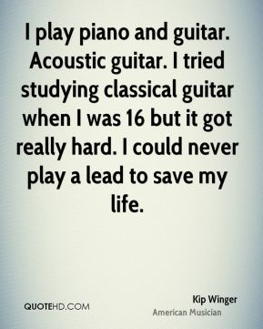 Kip Winger - I play piano and guitar. Acoustic guitar. I tried studying classical guitar when I was 16 but it got really hard. I could never play a lead to save my life.