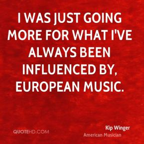 Kip Winger - I was just going more for what I've always been influenced by, European music.