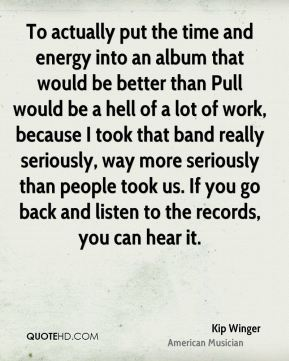 Kip Winger - To actually put the time and energy into an album that would be better than Pull would be a hell of a lot of work, because I took that band really seriously, way more seriously than people took us. If you go back and listen to the records, you can hear it.
