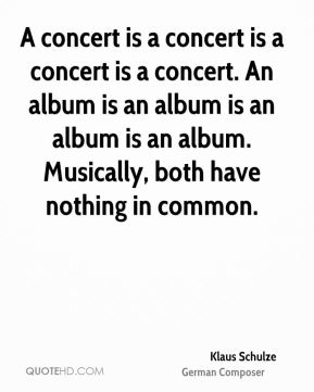 Klaus Schulze - A concert is a concert is a concert is a concert. An album is an album is an album is an album. Musically, both have nothing in common.