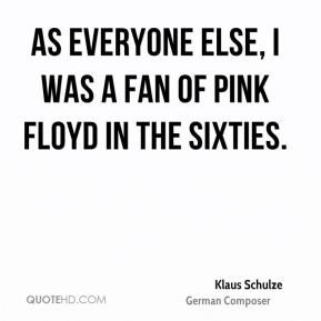 Klaus Schulze - As everyone else, I was a fan of Pink Floyd in the sixties.