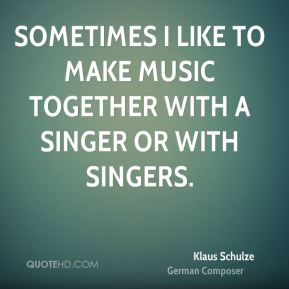 Sometimes I like to make music together with a singer or with singers.