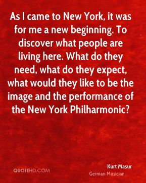 Kurt Masur - As I came to New York, it was for me a new beginning. To discover what people are living here. What do they need, what do they expect, what would they like to be the image and the performance of the New York Philharmonic?