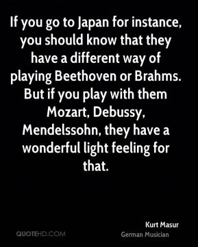 Kurt Masur - If you go to Japan for instance, you should know that they have a different way of playing Beethoven or Brahms. But if you play with them Mozart, Debussy, Mendelssohn, they have a wonderful light feeling for that.