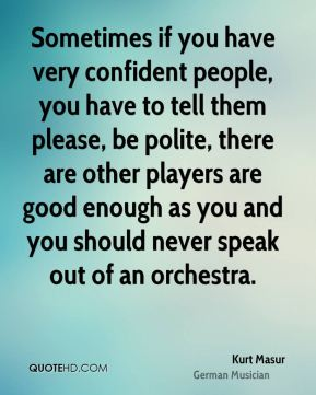 Kurt Masur - Sometimes if you have very confident people, you have to tell them please, be polite, there are other players are good enough as you and you should never speak out of an orchestra.