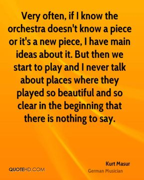 Kurt Masur - Very often, if I know the orchestra doesn't know a piece or it's a new piece, I have main ideas about it. But then we start to play and I never talk about places where they played so beautiful and so clear in the beginning that there is nothing to say.