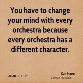 Kurt Masur - You have to change your mind with every orchestra because every orchestra has a different character.