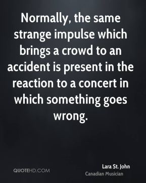 Normally, the same strange impulse which brings a crowd to an accident is present in the reaction to a concert in which something goes wrong.
