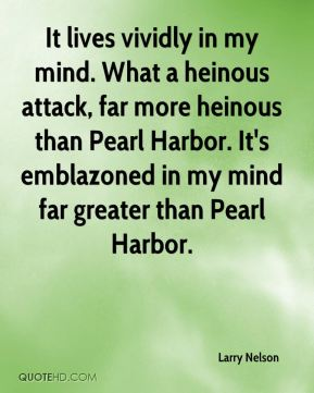 Larry Nelson  - It lives vividly in my mind. What a heinous attack, far more heinous than Pearl Harbor. It's emblazoned in my mind far greater than Pearl Harbor.