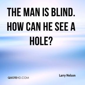 Larry Nelson  - The man is blind. How can he see a hole?