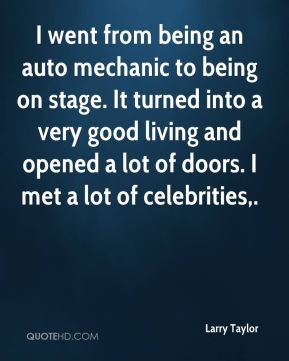 Larry Taylor  - I went from being an auto mechanic to being on stage. It turned into a very good living and opened a lot of doors. I met a lot of celebrities.