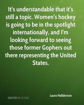 It's understandable that it's still a topic. Women's hockey is going to be in the spotlight internationally, and I'm looking forward to seeing those former Gophers out there representing the United States.