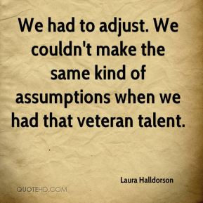 Laura Halldorson  - We had to adjust. We couldn't make the same kind of assumptions when we had that veteran talent.
