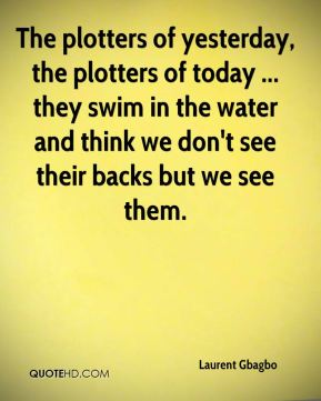 Laurent Gbagbo  - The plotters of yesterday, the plotters of today ... they swim in the water and think we don't see their backs but we see them.