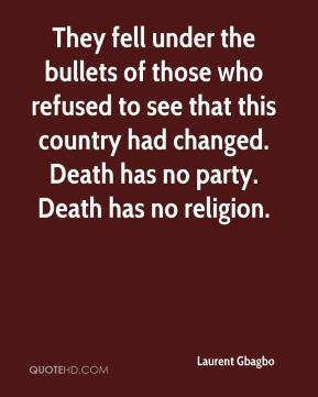 They fell under the bullets of those who refused to see that this country had changed. Death has no party. Death has no religion.