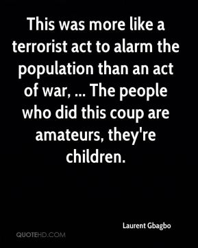 Laurent Gbagbo  - This was more like a terrorist act to alarm the population than an act of war, ... The people who did this coup are amateurs, they're children.