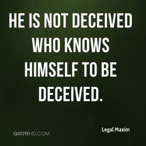 Legal Maxim  - He is not deceived who knows himself to be deceived.
