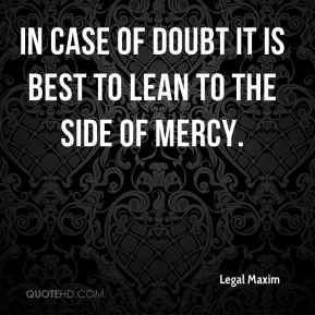Legal Maxim  - In case of doubt it is best to lean to the side of mercy.
