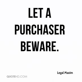 Legal Maxim  - Let a purchaser beware.