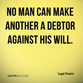 No man can make another a debtor against his will.
