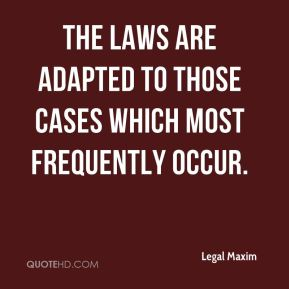 Legal Maxim  - The laws are adapted to those cases which most frequently occur.