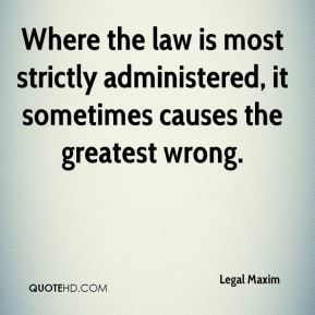 Where the law is most strictly administered, it sometimes causes the greatest wrong.