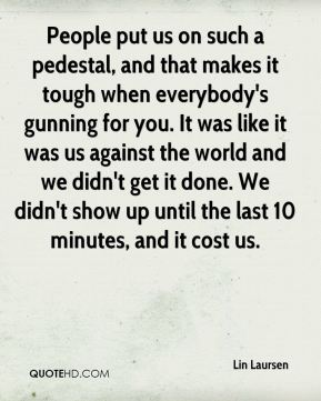 Lin Laursen  - People put us on such a pedestal, and that makes it tough when everybody's gunning for you. It was like it was us against the world and we didn't get it done. We didn't show up until the last 10 minutes, and it cost us.