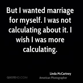 Linda McCartney - But I wanted marriage for myself. I was not calculating about it. I wish I was more calculating.