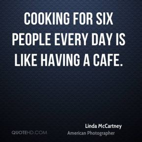 Cooking for six people every day is like having a cafe.