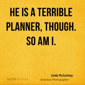 He is a terrible planner, though. So am I.