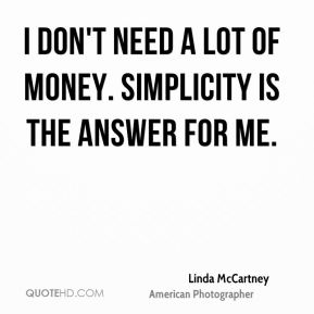 I don't need a lot of money. Simplicity is the answer for me.