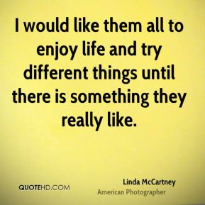 I would like them all to enjoy life and try different things until there is something they really like.