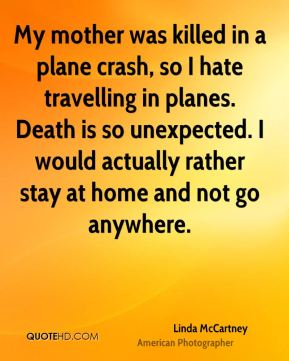 Linda McCartney - My mother was killed in a plane crash, so I hate travelling in planes. Death is so unexpected. I would actually rather stay at home and not go anywhere.